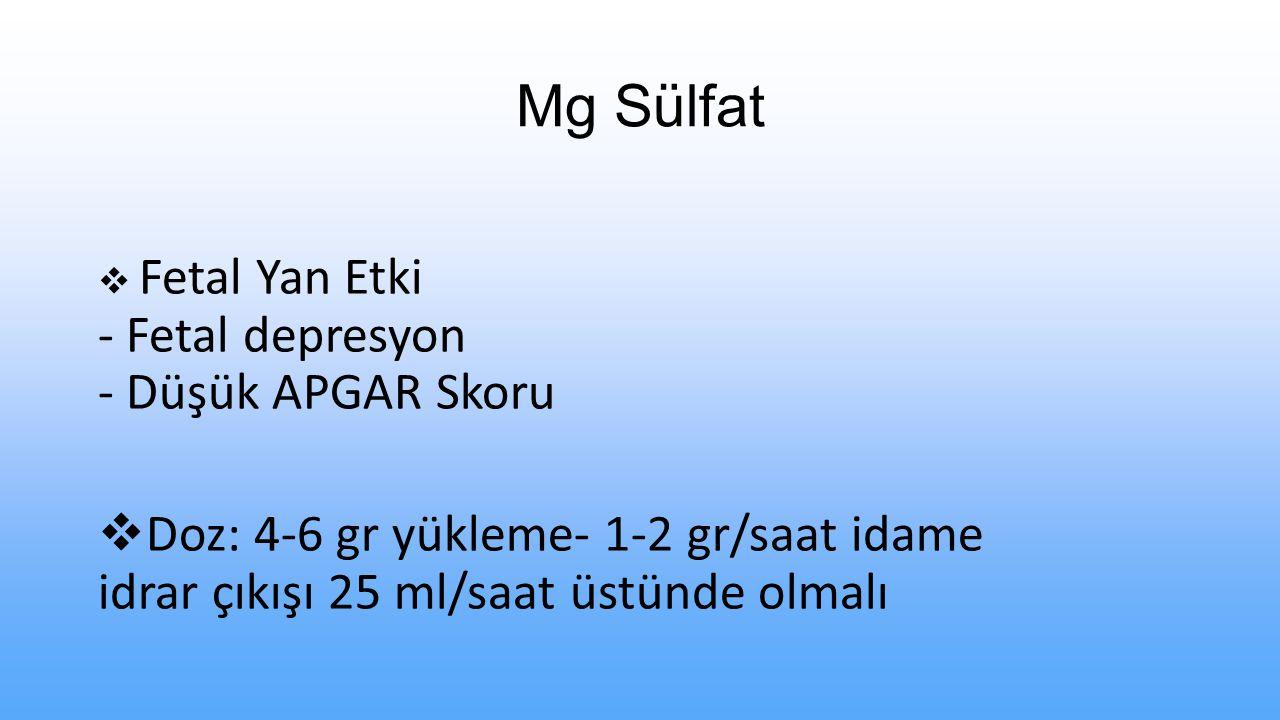 Mg Sülfat  Fetal Yan Etki - Fetal depresyon - Düşük APGAR Skoru  Doz: 4-6 gr yükleme- 1-2 gr/saat idame idrar çıkışı 25 ml/saat üstünde olmalı