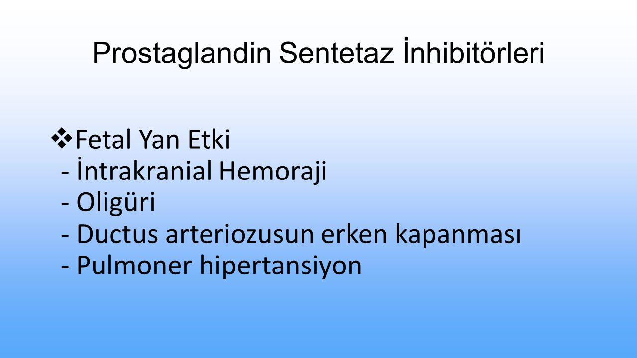 Prostaglandin Sentetaz İnhibitörleri  Fetal Yan Etki - İntrakranial Hemoraji - Oligüri - Ductus arteriozusun erken kapanması - Pulmoner hipertansiyon
