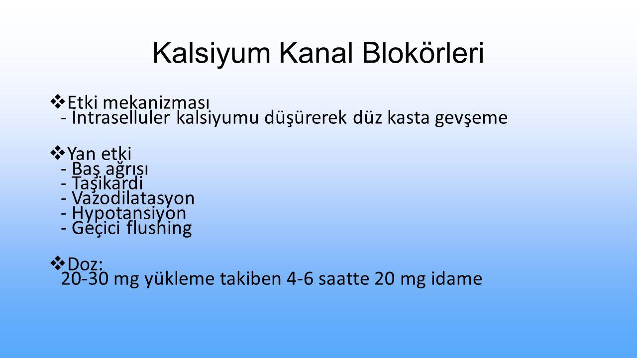 Kalsiyum Kanal Blokörleri  Etki mekanizması - İntraselluler kalsiyumu düşürerek düz kasta gevşeme  Yan etki - Baş ağrısı - Taşikardi - Vazodilatasyon - Hypotansiyon - Geçici flushing  Doz: 20-30 mg yükleme takiben 4-6 saatte 20 mg idame
