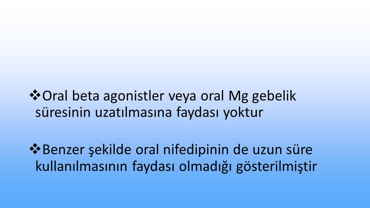  Oral beta agonistler veya oral Mg gebelik süresinin uzatılmasına faydası yoktur  Benzer şekilde oral nifedipinin de uzun süre kullanılmasının faydası olmadığı gösterilmiştir
