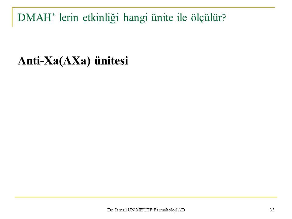 Dr. İsmail ÜN MEÜTF Farmakoloji AD 33 DMAH' lerin etkinliği hangi ünite ile ölçülür ? Anti-Xa(AXa) ünitesi