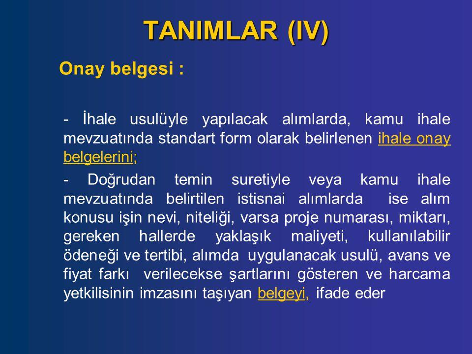 TANIMLAR (IV) Onay belgesi : - İhale usulüyle yapılacak alımlarda, kamu ihale mevzuatında standart form olarak belirlenen ihale onay belgelerini; - Do