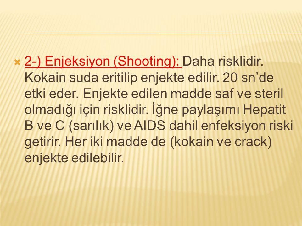  2-) Enjeksiyon (Shooting): Daha risklidir. Kokain suda eritilip enjekte edilir. 20 sn'de etki eder. Enjekte edilen madde saf ve steril olmadığı için
