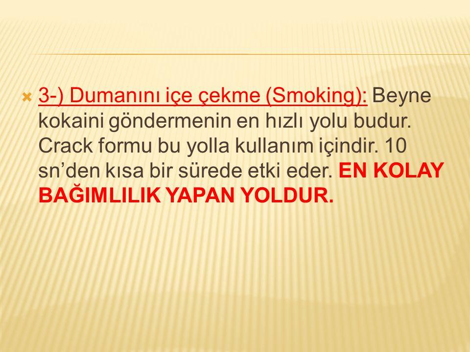  3-) Dumanını içe çekme (Smoking): Beyne kokaini göndermenin en hızlı yolu budur. Crack formu bu yolla kullanım içindir. 10 sn'den kısa bir sürede et