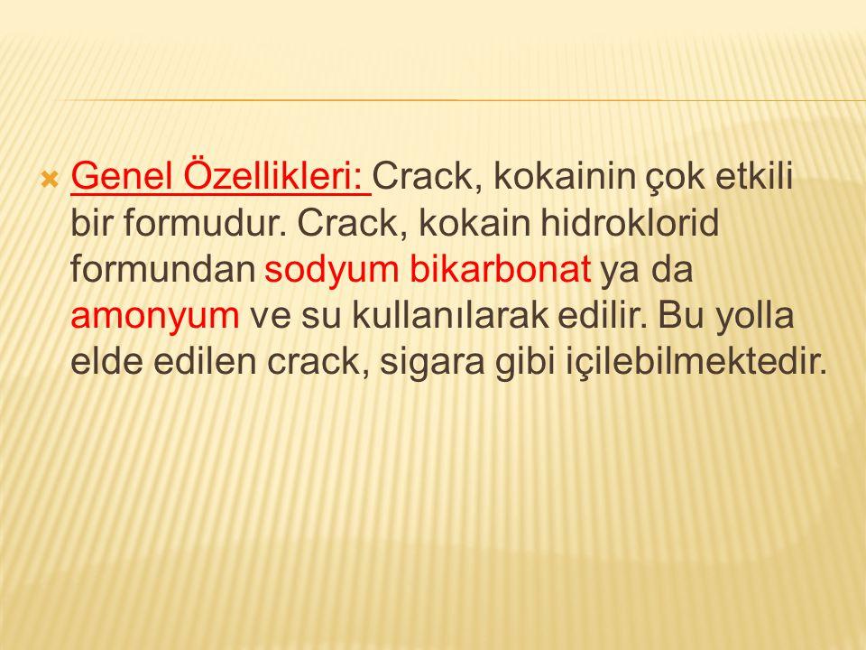  Genel Özellikleri: Crack, kokainin çok etkili bir formudur. Crack, kokain hidroklorid formundan sodyum bikarbonat ya da amonyum ve su kullanılarak e