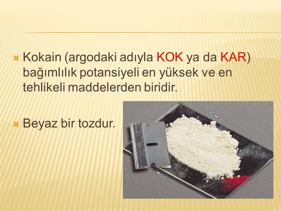  Kokain (argodaki adıyla KOK ya da KAR) bağımlılık potansiyeli en yüksek ve en tehlikeli maddelerden biridir.  Beyaz bir tozdur.
