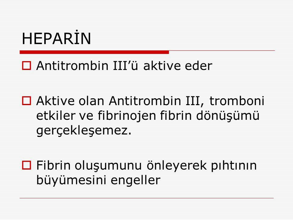 HEPARİN  Antitrombin III'ü aktive eder  Aktive olan Antitrombin III, tromboni etkiler ve fibrinojen fibrin dönüşümü gerçekleşemez.  Fibrin oluşumun