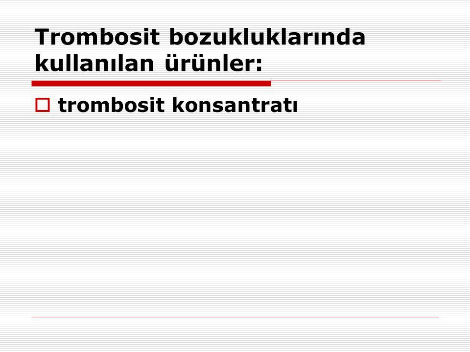 Trombosit bozukluklarında kullanılan ürünler:  trombosit konsantratı