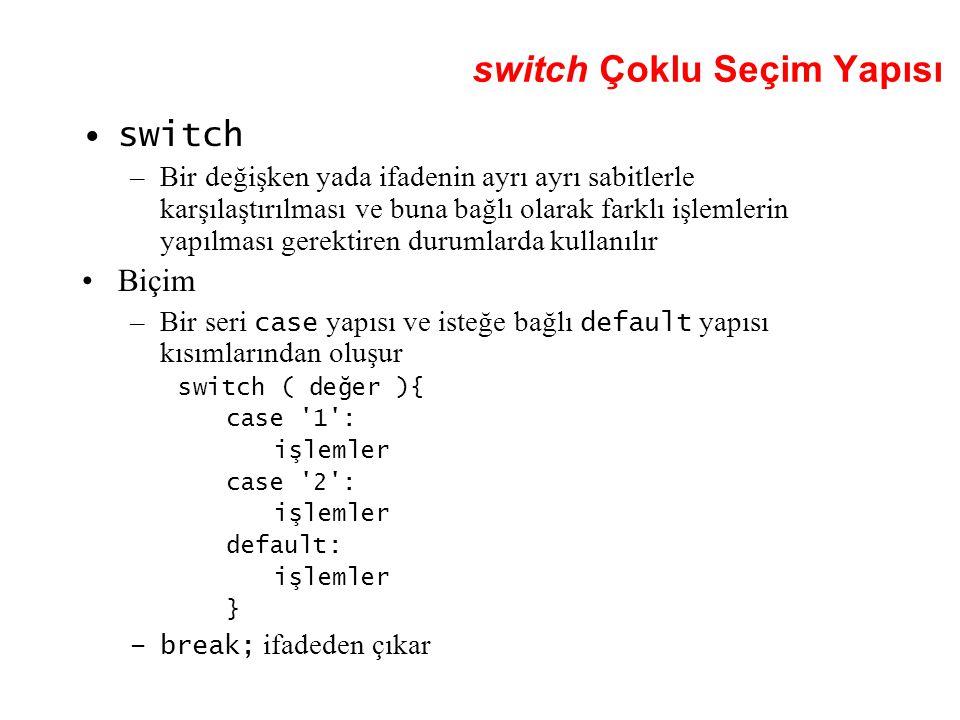 switch Çoklu Seçim Yapısı switch –Bir değişken yada ifadenin ayrı ayrı sabitlerle karşılaştırılması ve buna bağlı olarak farklı işlemlerin yapılması gerektiren durumlarda kullanılır Biçim –Bir seri case yapısı ve isteğe bağlı default yapısı kısımlarından oluşur switch ( değer ){ case 1 : işlemler case 2 : işlemler default: işlemler } –break; ifadeden çıkar