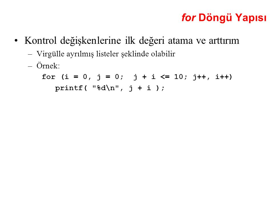 for Döngü Yapısı Kontrol değişkenlerine ilk değeri atama ve arttırım –Virgülle ayrılmış listeler şeklinde olabilir –Örnek: for (i = 0, j = 0; j + i <= 10; j++, i++) printf( %d\n , j + i );