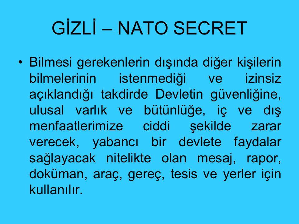 GİZLİ – NATO SECRET Bilmesi gerekenlerin dışında diğer kişilerin bilmelerinin istenmediği ve izinsiz açıklandığı takdirde Devletin güvenliğine, ulusal varlık ve bütünlüğe, iç ve dış menfaatlerimize ciddi şekilde zarar verecek, yabancı bir devlete faydalar sağlayacak nitelikte olan mesaj, rapor, doküman, araç, gereç, tesis ve yerler için kullanılır.