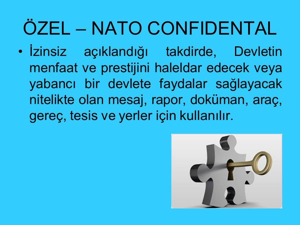 ÖZEL – NATO CONFIDENTAL İzinsiz açıklandığı takdirde, Devletin menfaat ve prestijini haleldar edecek veya yabancı bir devlete faydalar sağlayacak nitelikte olan mesaj, rapor, doküman, araç, gereç, tesis ve yerler için kullanılır.