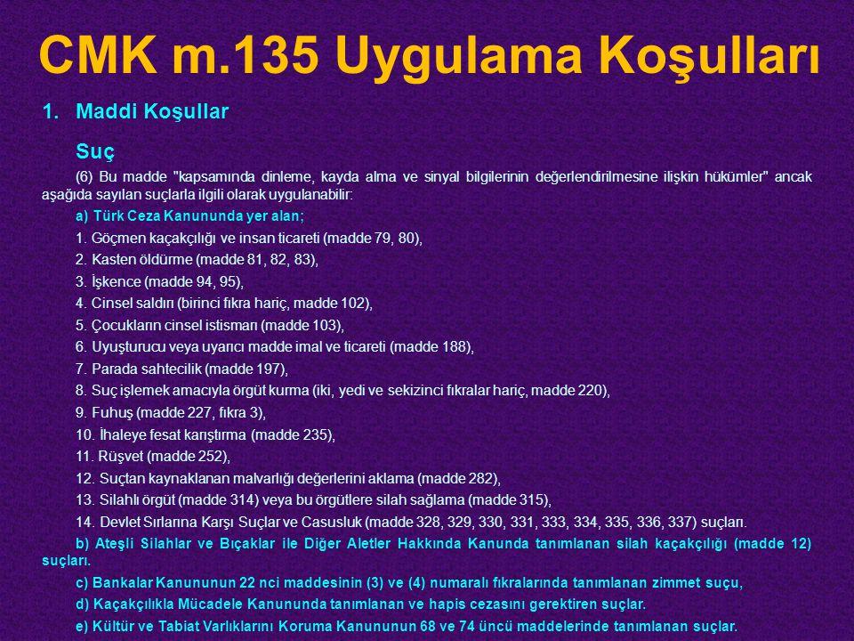 CMK m.135 Uygulama Koşulları 1.Maddi Koşullar Suç (6) Bu madde kapsamında dinleme, kayda alma ve sinyal bilgilerinin değerlendirilmesine ilişkin hükümler ancak aşağıda sayılan suçlarla ilgili olarak uygulanabilir: a) Türk Ceza Kanununda yer alan; 1.