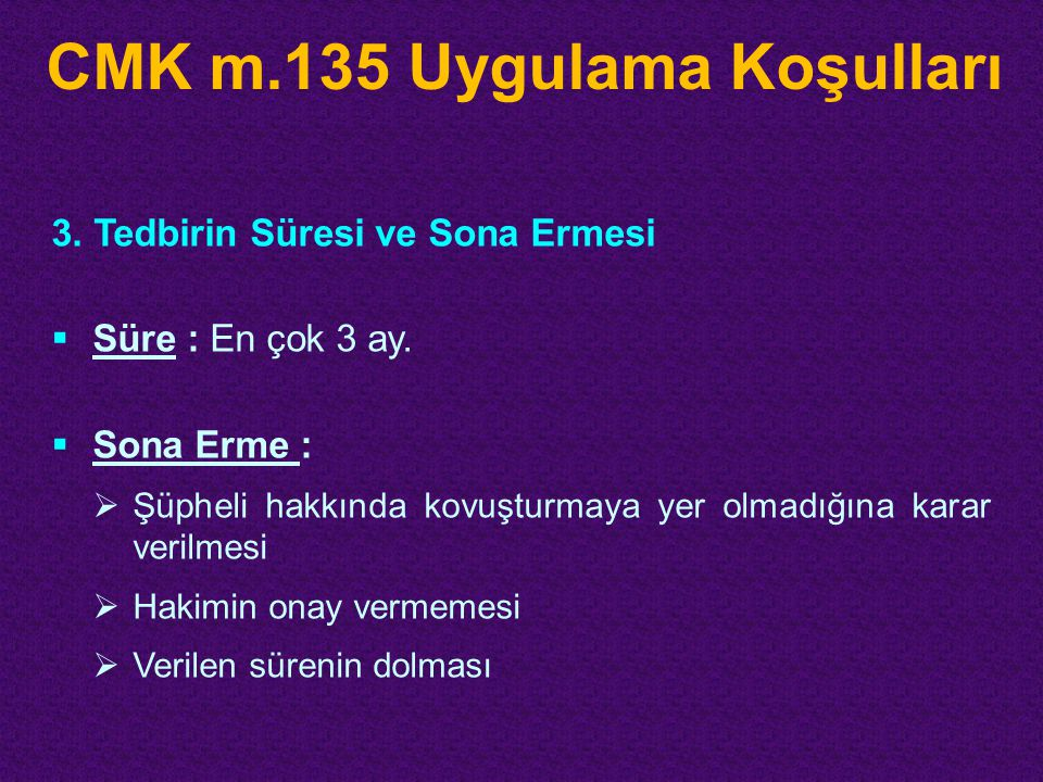 CMK m.135 Uygulama Koşulları 3. Tedbirin Süresi ve Sona Ermesi  Süre : En çok 3 ay.