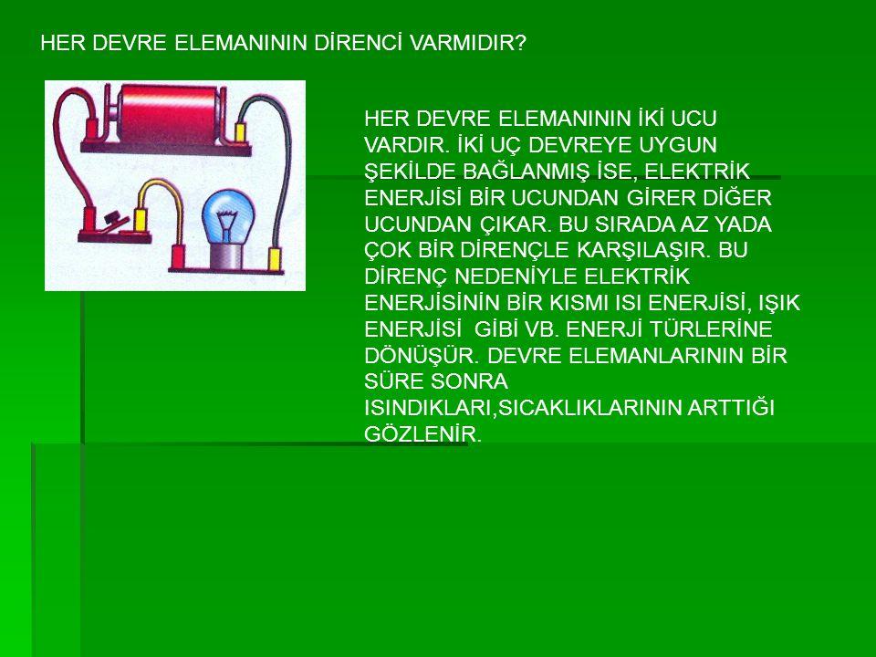 HER DEVRE ELEMANININ DİRENCİ VARMIDIR? HER DEVRE ELEMANININ İKİ UCU VARDIR. İKİ UÇ DEVREYE UYGUN ŞEKİLDE BAĞLANMIŞ İSE, ELEKTRİK ENERJİSİ BİR UCUNDAN