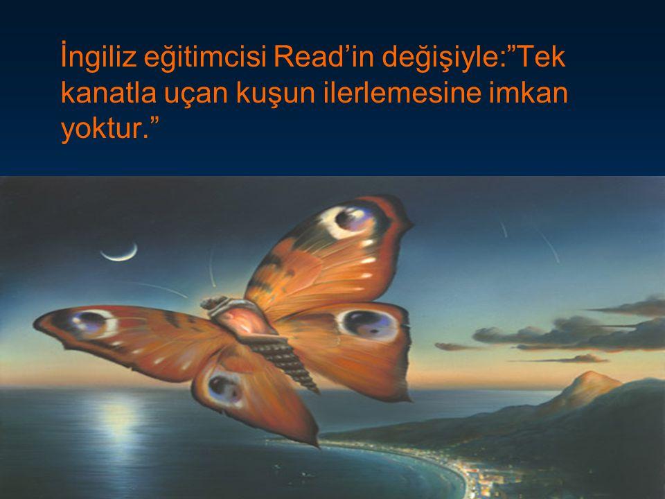"""İngiliz eğitimcisi Read'in değişiyle:""""Tek kanatla uçan kuşun ilerlemesine imkan yoktur."""""""