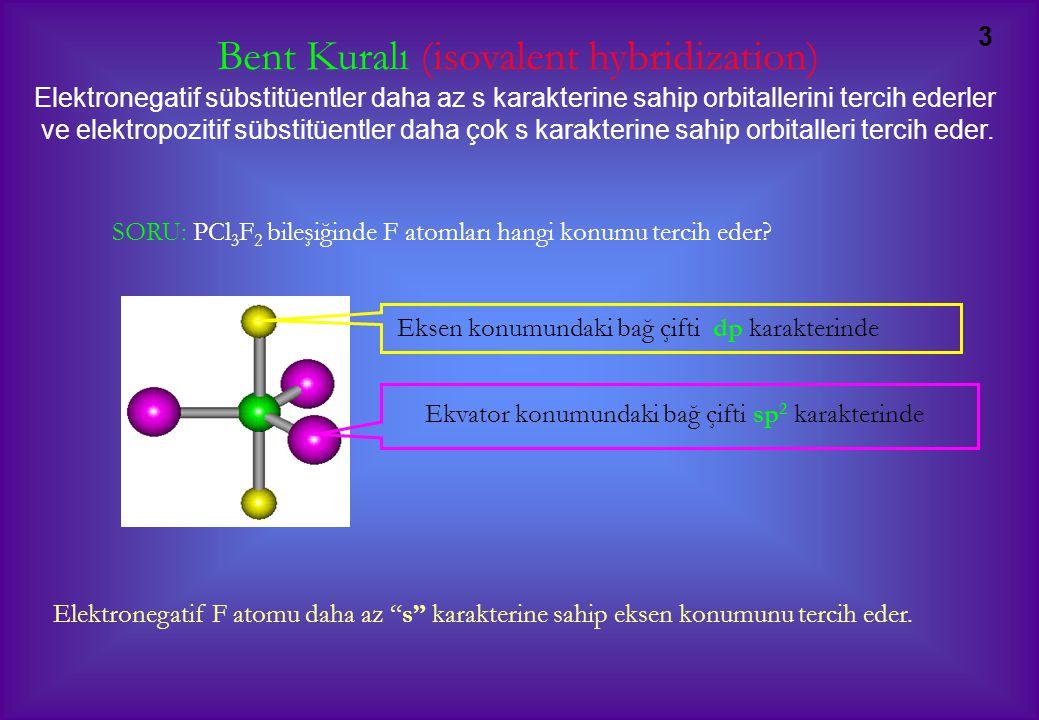 3 Bent Kuralı (isovalent hybridization) Elektronegatif sübstitüentler daha az s karakterine sahip orbitallerini tercih ederler ve elektropozitif sübstitüentler daha çok s karakterine sahip orbitalleri tercih eder.