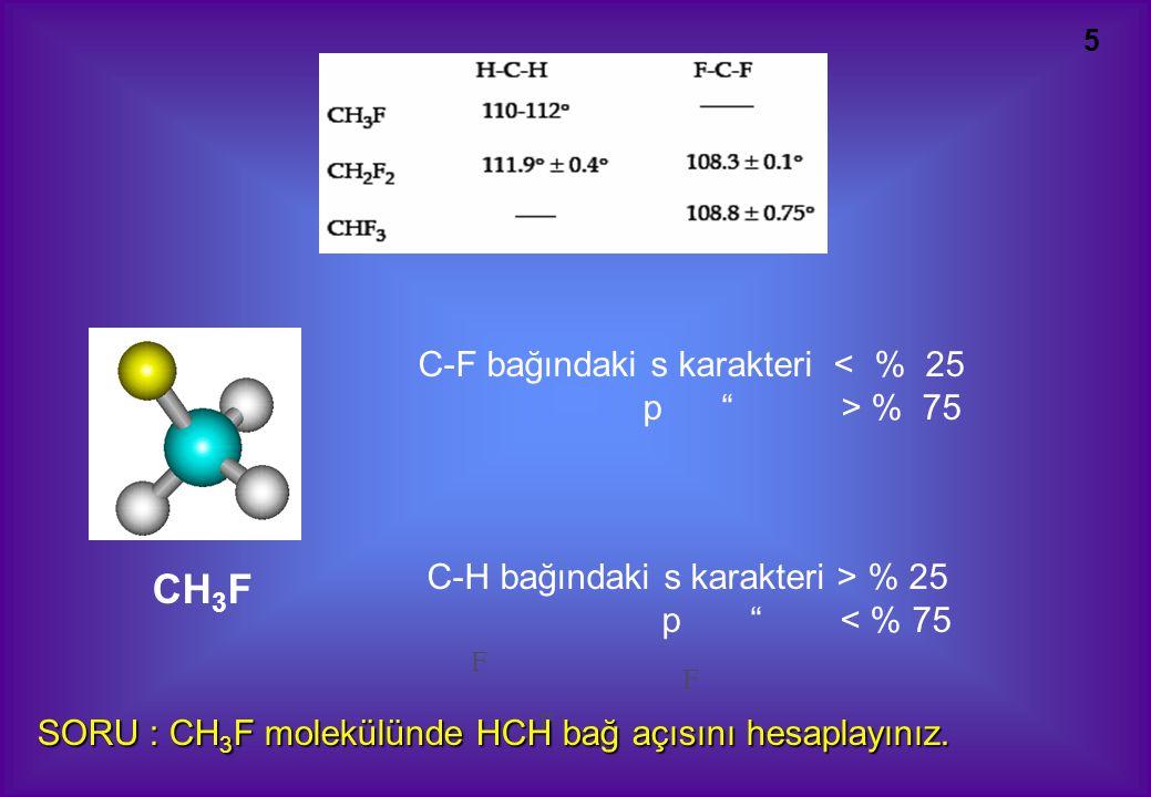 5 F F F CH 3 F C-F bağındaki s karakteri < % 25 p > % 75 C-H bağındaki s karakteri > % 25 p < % 75 SORU : CH 3 F molekülünde HCH bağ açısını hesaplayınız.