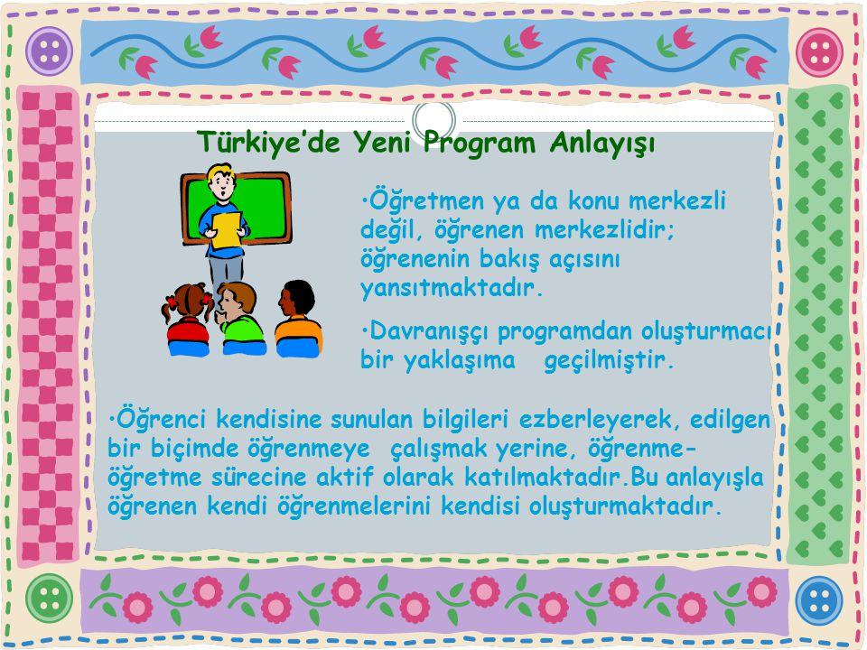 Türkiye'de Yeni Program Anlayışı Öğretmen ya da konu merkezli değil, öğrenen merkezlidir; öğrenenin bakış açısını yansıtmaktadır. Davranışçı programda