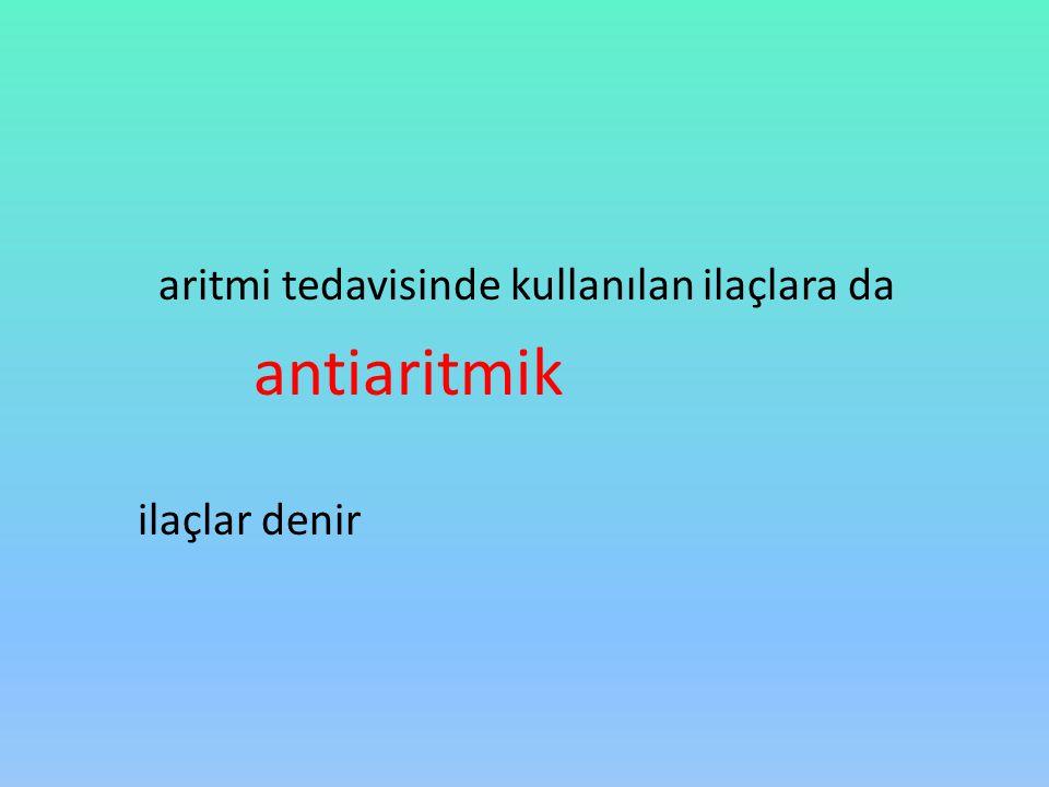 aritmi tedavisinde kullanılan ilaçlara da antiaritmik ilaçlar denir