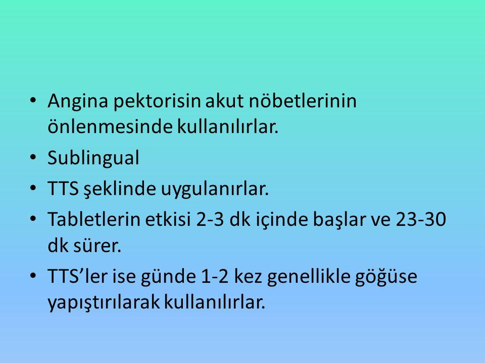 Angina pektorisin akut nöbetlerinin önlenmesinde kullanılırlar. Sublingual TTS şeklinde uygulanırlar. Tabletlerin etkisi 2-3 dk içinde başlar ve 23-30
