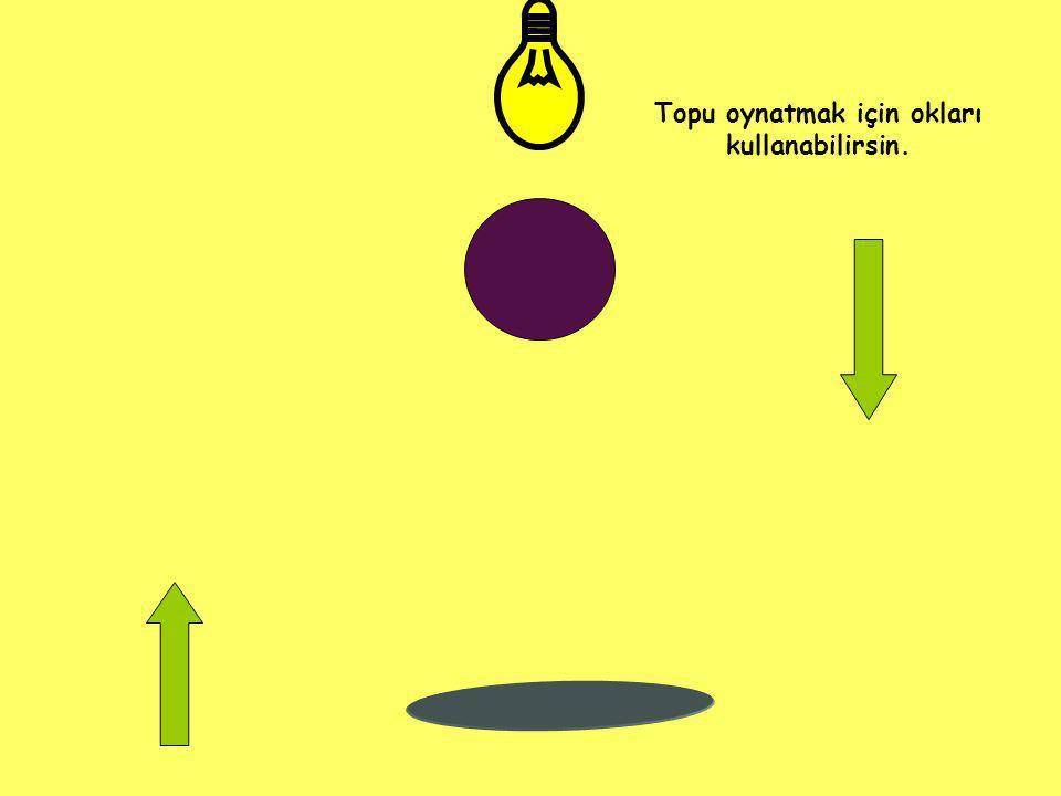 Topu oynatmak için okları kullanabilirsin.