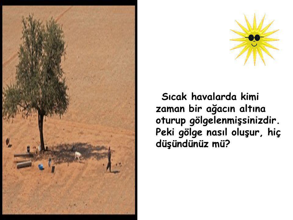 Sıcak havalarda kimi zaman bir ağacın altına oturup gölgelenmişsinizdir. Peki gölge nasıl oluşur, hiç düşündünüz mü?
