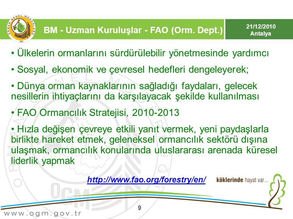 21/12/2010 Antalya BM - Uzman Kuruluşlar - FAO (Orm. Dept.) 9 Ülkelerin ormanlarını sürdürülebilir yönetmesinde yardımcı Sosyal, ekonomik ve çevresel