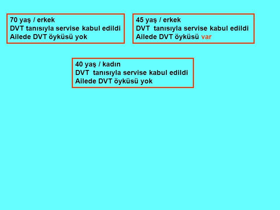 70 yaş / erkek DVT tanısıyla servise kabul edildi Ailede DVT öyküsü yok 45 yaş / erkek DVT tanısıyla servise kabul edildi Ailede DVT öyküsü var 40 yaş / kadın DVT tanısıyla servise kabul edildi Ailede DVT öyküsü yok