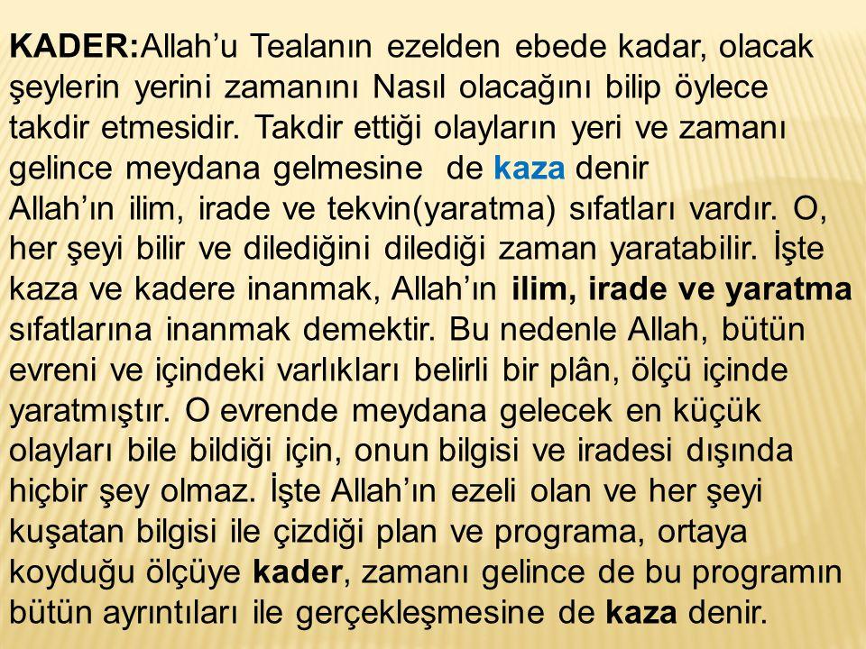 KADER:Allah'u Tealanın ezelden ebede kadar, olacak şeylerin yerini zamanını Nasıl olacağını bilip öylece takdir etmesidir.