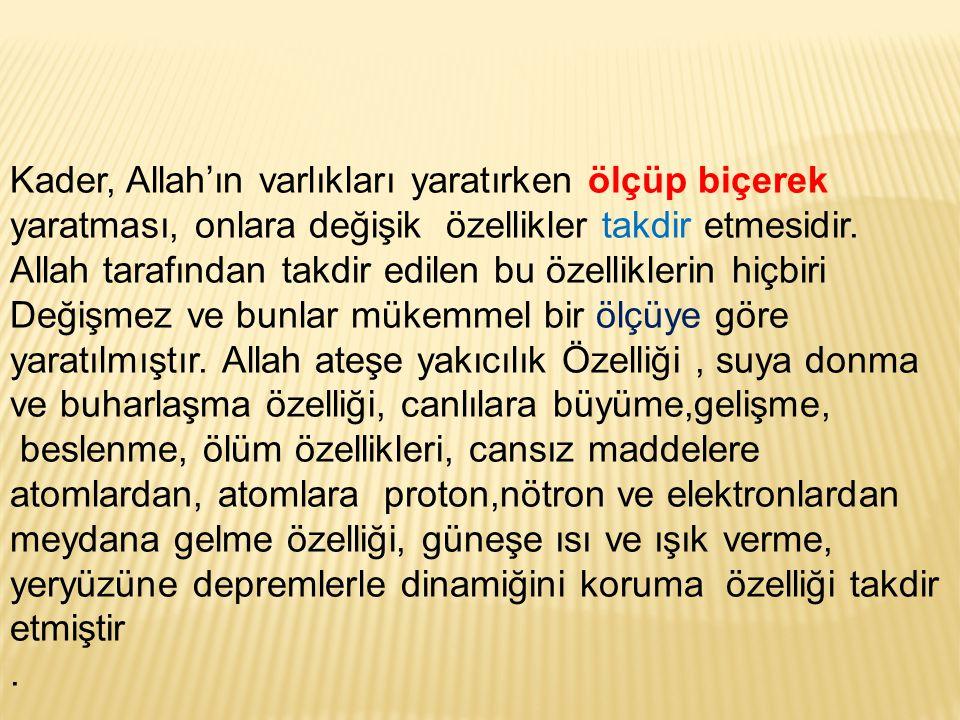 KADER:Allah'u Tealanın ezelden ebede kadar, olacak şeylerin yerini zamanını Nasıl olacağını bilip öylece takdir etmesidir. Takdir ettiği olayların yer