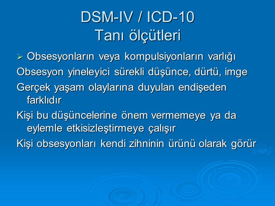 DSM-IV / ICD-10 Tanı ölçütleri  Obsesyonların veya kompulsiyonların varlığı Obsesyon yineleyici sürekli düşünce, dürtü, imge Gerçek yaşam olaylarına