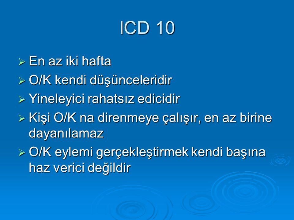 ICD 10  En az iki hafta  O/K kendi düşünceleridir  Yineleyici rahatsız edicidir  Kişi O/K na direnmeye çalışır, en az birine dayanılamaz  O/K eyl