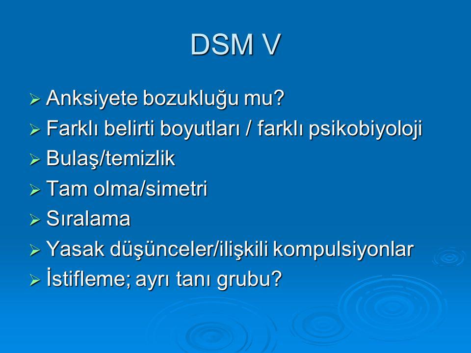 DSM V  Anksiyete bozukluğu mu?  Farklı belirti boyutları / farklı psikobiyoloji  Bulaş/temizlik  Tam olma/simetri  Sıralama  Yasak düşünceler/il