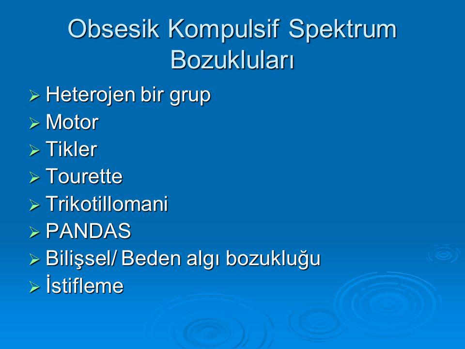 Obsesik Kompulsif Spektrum Bozukluları  Heterojen bir grup  Motor  Tikler  Tourette  Trikotillomani  PANDAS  Bilişsel/ Beden algı bozukluğu  İ