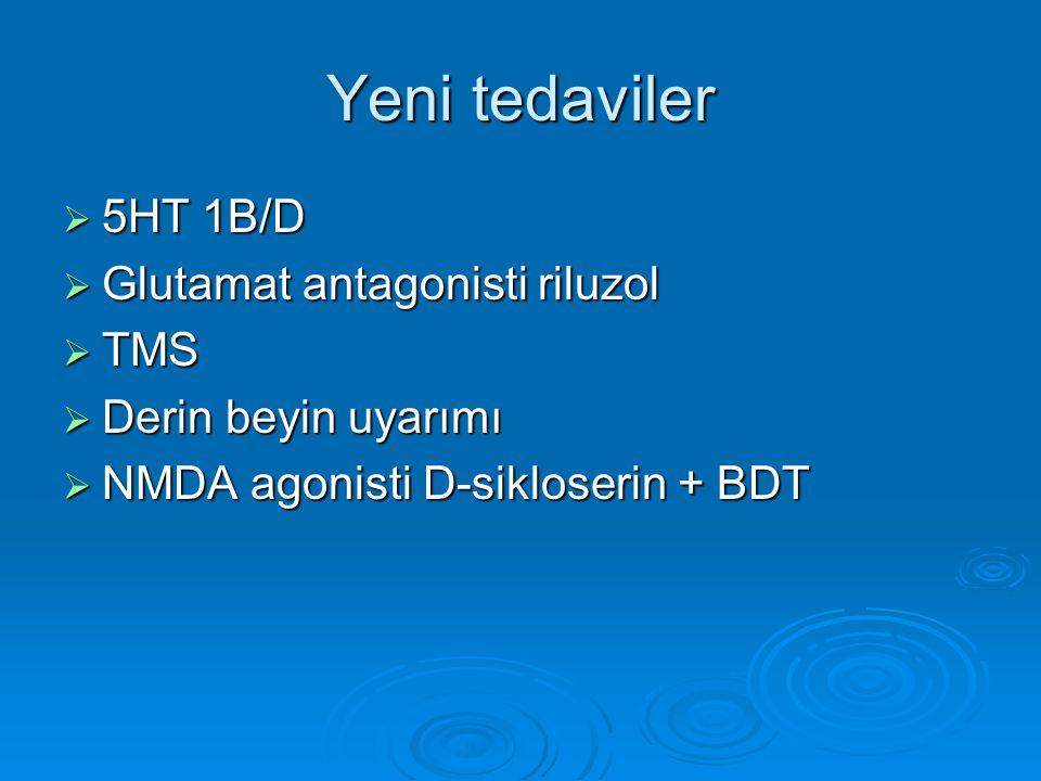 Yeni tedaviler  5HT 1B/D  Glutamat antagonisti riluzol  TMS  Derin beyin uyarımı  NMDA agonisti D-sikloserin + BDT