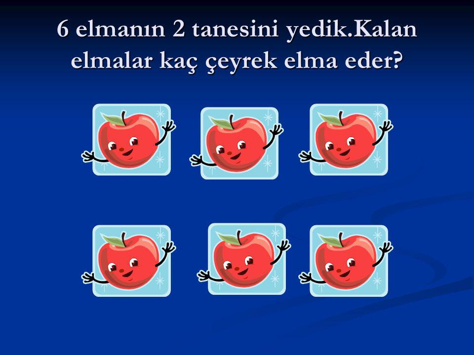 6 elmanın 2 tanesini yedik.Kalan elmalar kaç çeyrek elma eder?