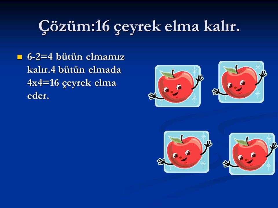 Çözüm:16 çeyrek elma kalır. 6-2=4 bütün elmamız kalır.4 bütün elmada 4x4=16 çeyrek elma eder. 6-2=4 bütün elmamız kalır.4 bütün elmada 4x4=16 çeyrek e