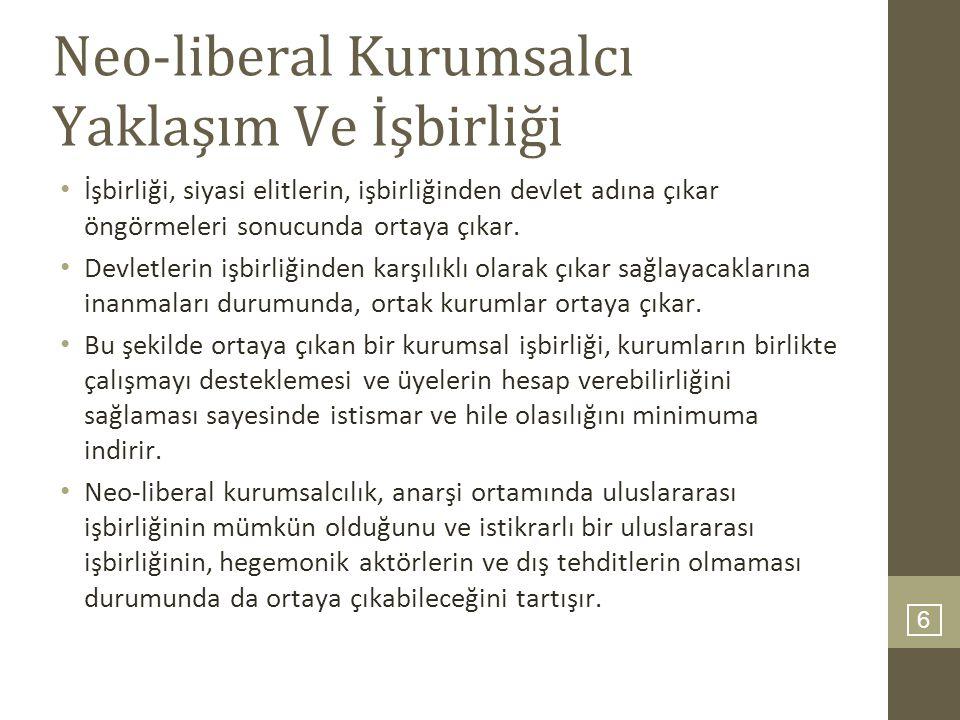 6 Neo-liberal Kurumsalcı Yaklaşım Ve İşbirliği İşbirliği, siyasi elitlerin, işbirliğinden devlet adına çıkar öngörmeleri sonucunda ortaya çıkar. Devle