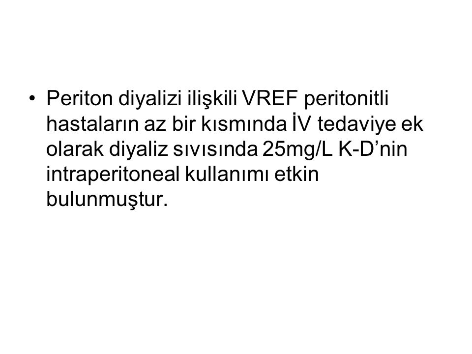 Periton diyalizi ilişkili VREF peritonitli hastaların az bir kısmında İV tedaviye ek olarak diyaliz sıvısında 25mg/L K-D'nin intraperitoneal kullanımı etkin bulunmuştur.