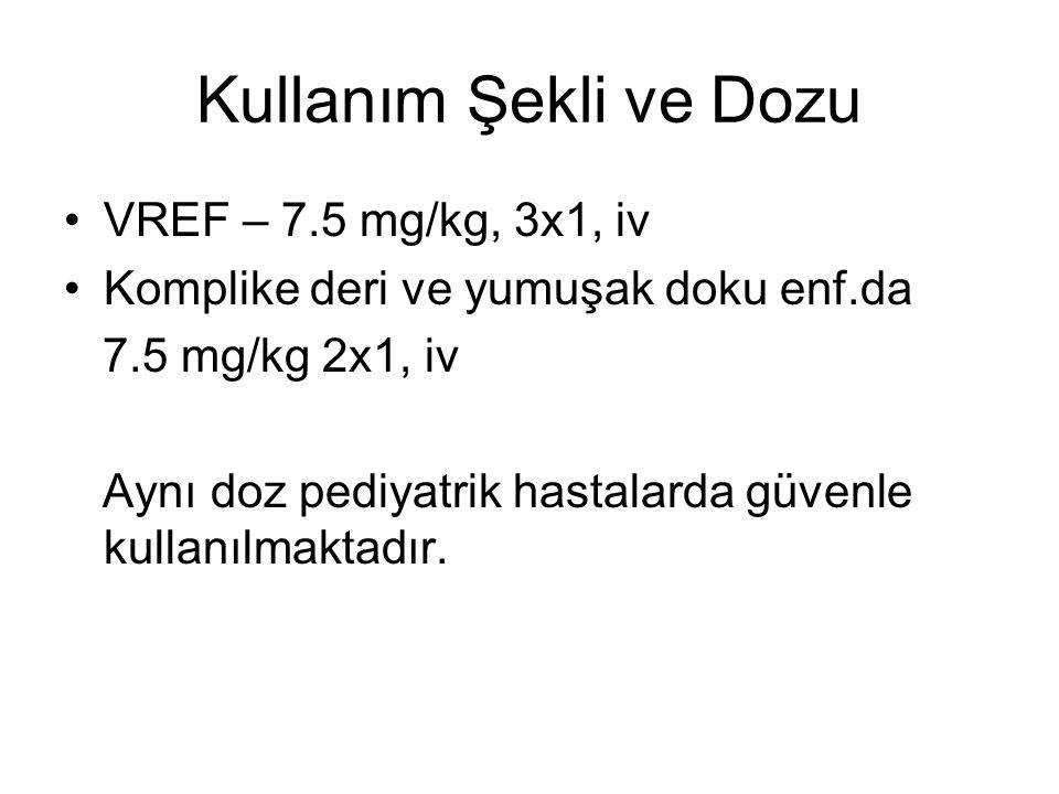 Kullanım Şekli ve Dozu VREF – 7.5 mg/kg, 3x1, iv Komplike deri ve yumuşak doku enf.da 7.5 mg/kg 2x1, iv Aynı doz pediyatrik hastalarda güvenle kullanılmaktadır.