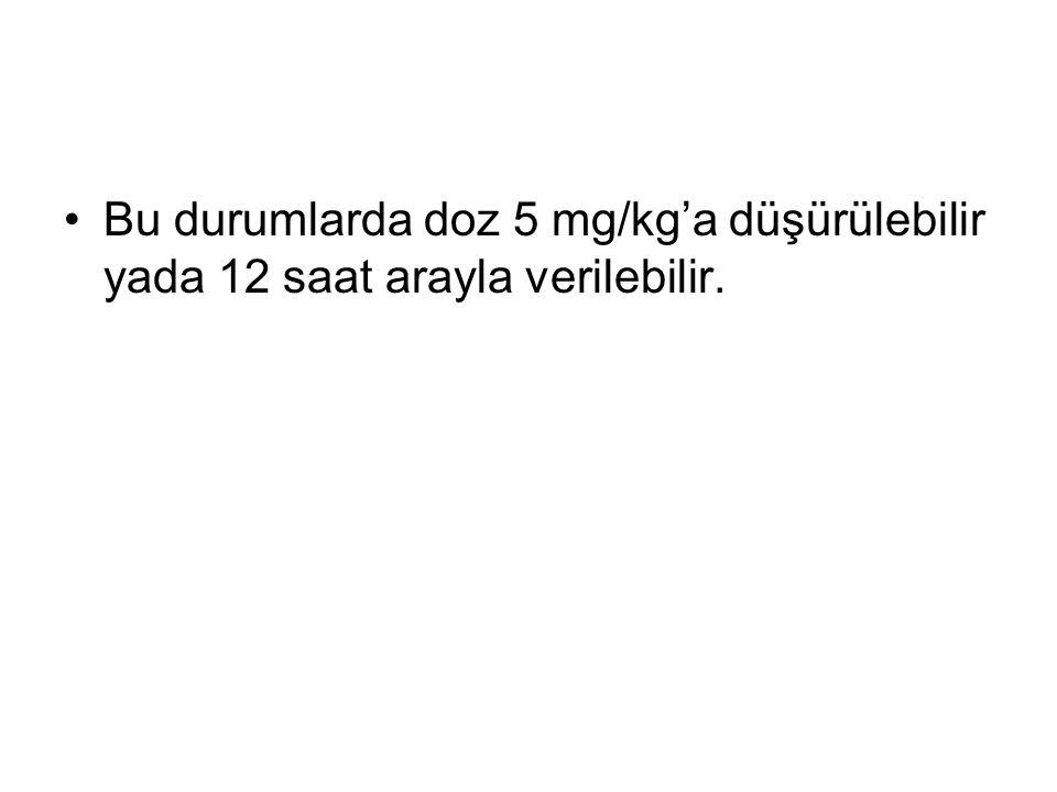 Bu durumlarda doz 5 mg/kg'a düşürülebilir yada 12 saat arayla verilebilir.