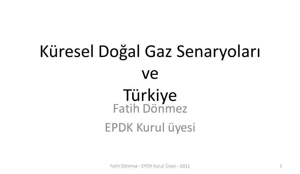 Küresel Doğal Gaz Senaryoları ve Türkiye Fatih Dönmez EPDK Kurul üyesi 1Fatih Dönmez - EPDK Kurul Üyesi - 2011