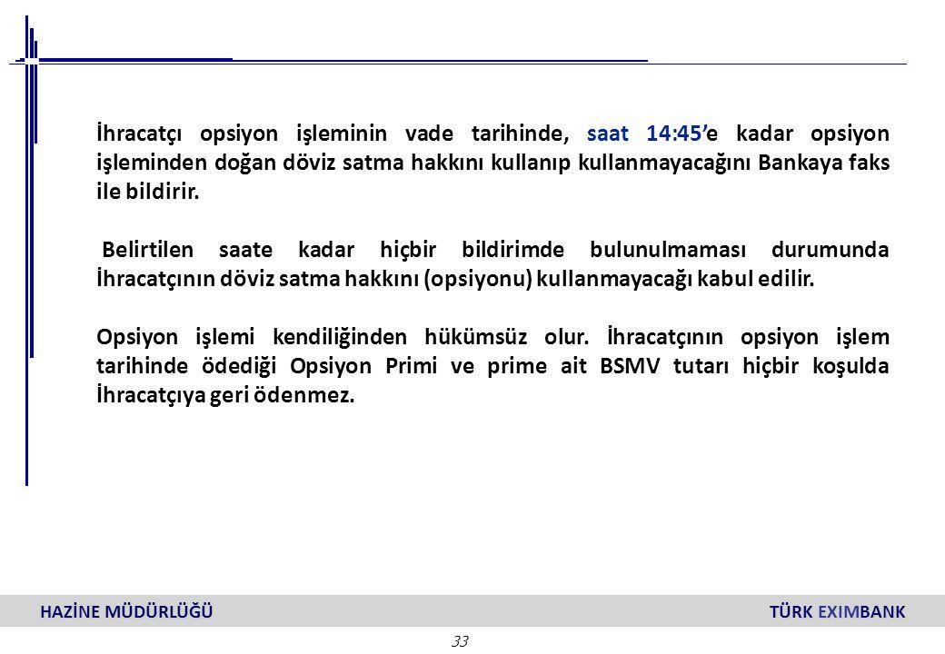33 HAZİNE MÜDÜRLÜĞÜ TÜRK EXIMBANK İhracatçı opsiyon işleminin vade tarihinde, saat 14:45'e kadar opsiyon işleminden doğan döviz satma hakkını kullanıp