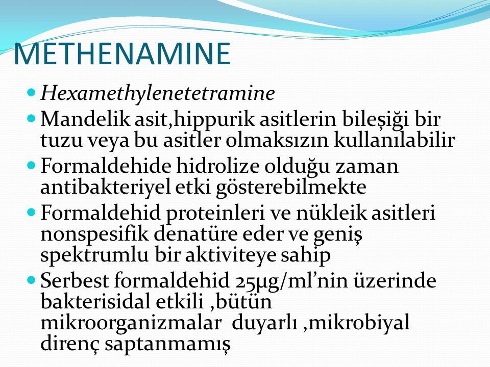 METHENAMINE Hexamethylenetetramine Mandelik asit,hippurik asitlerin bileşiği bir tuzu veya bu asitler olmaksızın kullanılabilir Formaldehide hidrolize olduğu zaman antibakteriyel etki gösterebilmekte Formaldehid proteinleri ve nükleik asitleri nonspesifik denatüre eder ve geniş spektrumlu bir aktiviteye sahip Serbest formaldehid 25µg/ml'nin üzerinde bakterisidal etkili,bütün mikroorganizmalar duyarlı,mikrobiyal direnç saptanmamış.