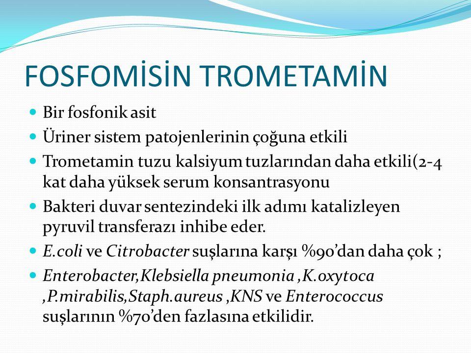FOSFOMİSİN TROMETAMİN Bir fosfonik asit Üriner sistem patojenlerinin çoğuna etkili Trometamin tuzu kalsiyum tuzlarından daha etkili(2-4 kat daha yüksek serum konsantrasyonu Bakteri duvar sentezindeki ilk adımı katalizleyen pyruvil transferazı inhibe eder.