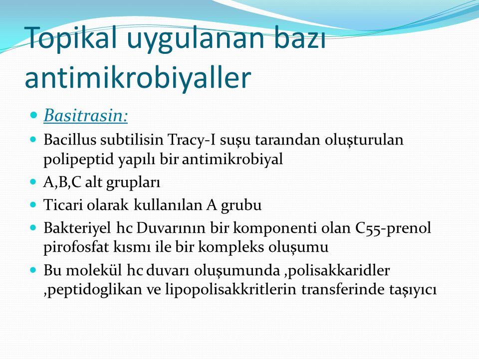Topikal uygulanan bazı antimikrobiyaller Basitrasin: Bacillus subtilisin Tracy-I suşu taraından oluşturulan polipeptid yapılı bir antimikrobiyal A,B,C alt grupları Ticari olarak kullanılan A grubu Bakteriyel hc Duvarının bir komponenti olan C55-prenol pirofosfat kısmı ile bir kompleks oluşumu Bu molekül hc duvarı oluşumunda,polisakkaridler,peptidoglikan ve lipopolisakkritlerin transferinde taşıyıcı
