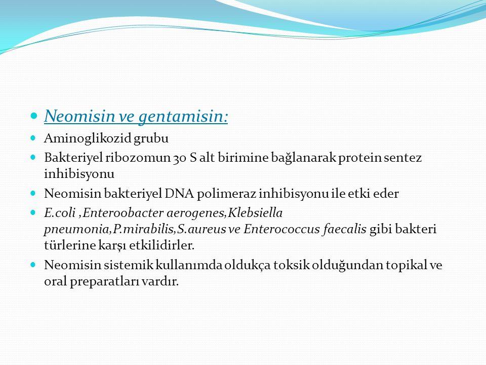 Neomisin ve gentamisin: Aminoglikozid grubu Bakteriyel ribozomun 30 S alt birimine bağlanarak protein sentez inhibisyonu Neomisin bakteriyel DNA polimeraz inhibisyonu ile etki eder E.coli,Enteroobacter aerogenes,Klebsiella pneumonia,P.mirabilis,S.aureus ve Enterococcus faecalis gibi bakteri türlerine karşı etkilidirler.