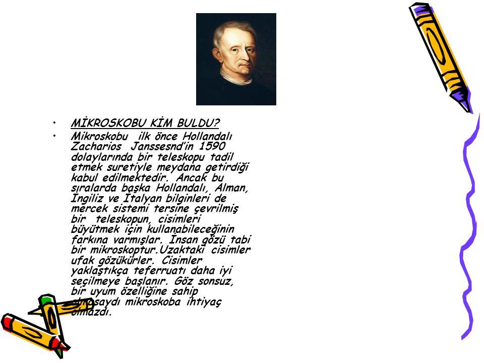 MİKROSKOBU KİM BULDU? Mikroskobu ilk önce Hollandalı Zacharios Janssesnd'in 1590 dolaylarında bir teleskopu tadil etmek suretiyle meydana getirdiği ka