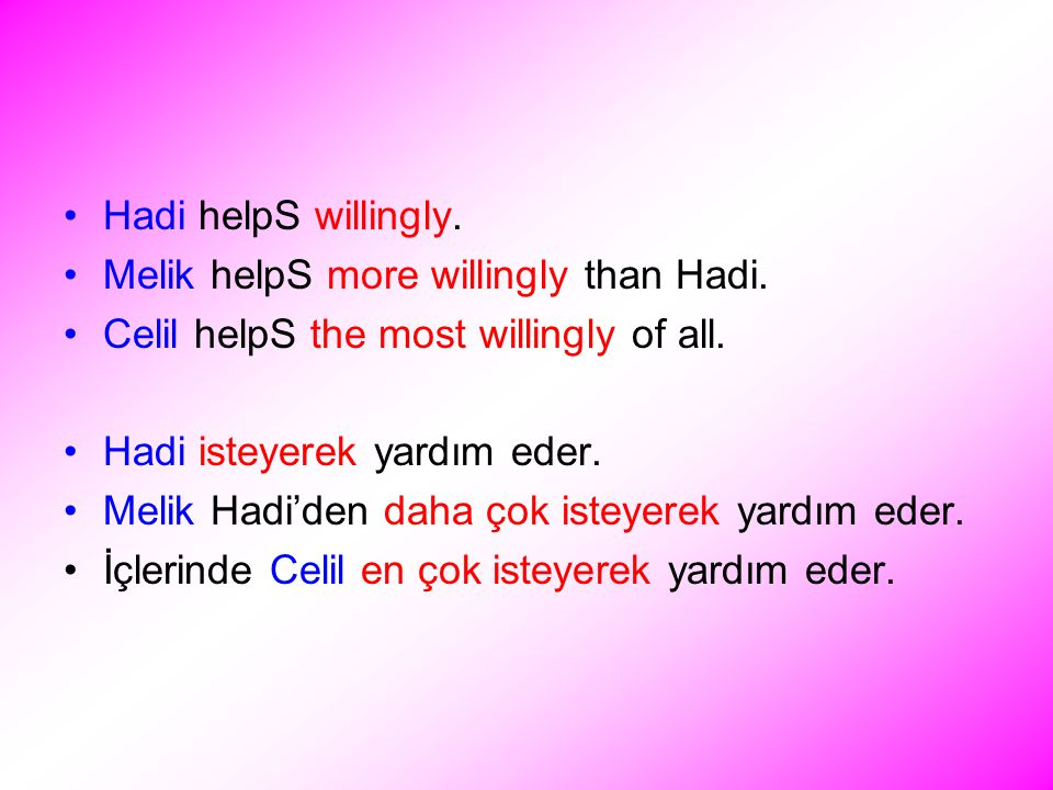 Hadi helpS willingly. Melik helpS more willingly than Hadi.